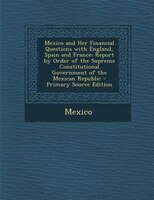Mexico and Her Financial Questions with England, Spain and France: Report by Order of the Supreme Constitutional Government of the
