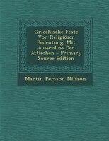 Griechische Feste Von Religi/ser Bedeutung: Mit Ausschluss Der Attischen - Primary Source Edition