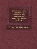 Demokratie und Kaisertum, ein Handbuch fnr innere Politik  - Primary Source Edition