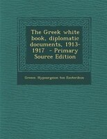 The Greek white book, diplomatic documents, 1913-1917  - Primary Source Edition