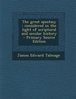 The great apostasy: considered in the light of scriptural and secular history  - Primary Source Edition