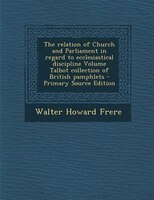 The relation of Church and Parliament in regard to ecclesiastical discipline Volume Talbot collection of British pamphlets - Prima