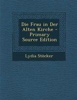 Die Frau in Der Alten Kirche - Primary Source Edition