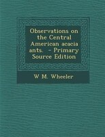 Observations on the Central American acacia ants.  - Primary Source Edition