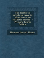 The teacher as artist; an essay in education as an aesthetic process  - Primary Source Edition