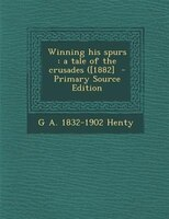 Winning his spurs: a tale of the crusades ([1882]  - Primary Source Edition