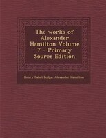 The works of Alexander Hamilton Volume 7 - Primary Source Edition