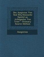 Des Auspicius Von Toul Rhythmische Epistel an Arbogastes Von Trier - Primary Source Edition