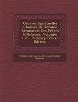 Oeuvres Spirituelles Choisies De JTrome Savonarole Des FrFres PrOcheurs, Volumes 1-3 - Primary Source Edition