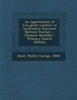 An appreciation of two great workers in hydraulics; Giovanni Battista Venturi ... Clemens Herschel - Primary Source Edition