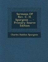 Sermons Of Rev. C. H. Spurgeon ... - Primary Source Edition