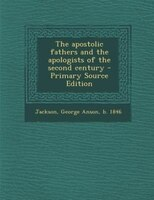 The apostolic fathers and the apologists of the second century - Primary Source Edition