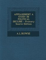 APPEASEMENT A STUDY IN POLITICAL DECLINE - Primary Source Edition