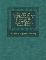 The History Of Pendennis: His Fortunes And Misfortunes, His Friends And His Greatest Enemy, Volume 2 - Primary Source Edition