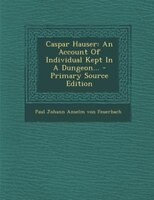 Caspar Hauser: An Account Of Individual Kept In A Dungeon... - Primary Source Edition