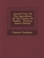 General View Of The Agriculture Of The County Of Peebles - Primary Source Edition