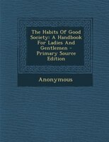The Habits Of Good Society: A Handbook For Ladies And Gentlemen - Primary Source Edition