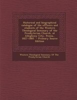 Historical and biographical catalogue of the officers and students of the Western Theological Seminary of the Presbyterian Church,