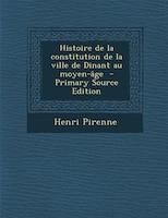 Histoire de la constitution de la ville de Dinant au moyen-âge