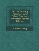 In the Wrong Paradise: And Other Stories - Primary Source Edition