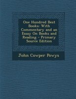 One Hundred Best Books: With Commentary and an Essay On Books and Reading - Primary Source Edition