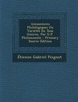 Amusemens Philologiques Ou Variétés En Tous Genres, Par G.P. Philomneste - Primary Source Edition