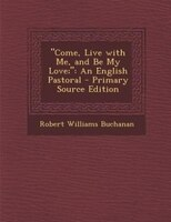 """Come, Live with Me, and Be My Love;"": An English Pastoral - Primary Source Edition"