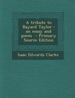 A tribute to Bayard Taylor: an essay and poem  - Primary Source Edition