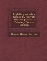 Lighting country homes by private electric plants  - Primary Source Edition