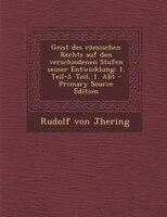 Geist des römischen Rechts auf den verschiedenen Stufen seiner Entwicklung: 1. Teil-3. Teil, 1. Abt - Primary Source Edition