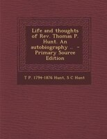 Life and thoughts of Rev. Thomas P. Hunt. An autobiography ..  - Primary Source Edition