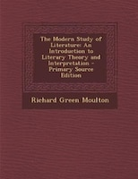The Modern Study of Literature: An Introduction to Literary Theory and Interpretation - Primary Source Edition