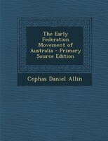 The Early Federation Movement of Australia - Primary Source Edition