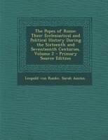 The Popes of Rome: Their Ecclesiastical and Political History During the Sixteenth and Seventeenth Centuries, Volume 2