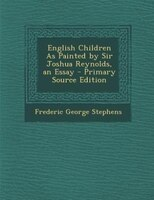 English Children As Painted by Sir Joshua Reynolds, an Essay - Primary Source Edition