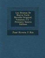 Los Dramas De Nueva-York: Novella Original, Volumes 1-2 - Primary Source Edition - José Rivera Y Río