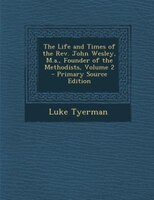 The Life and Times of the Rev. John Wesley, M.a., Founder of the Methodists, Volume 2 - Primary Source Edition