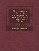 Mt. Lebanon to Vermont: Autobiography of George Haddad - Primary Source Edition