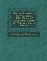 Martin's Practice of Conveyancing: With Forms of Assurances, Volume 3 - Primary Source Edition