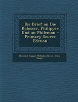 Die Brief an Die Kolosser, Philipper Und an Philemon - Primary Source Edition