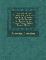 Sketches of the Ecclesiastical History of the State of Maine: From the Earliest Settlement to the Present Time - Primary Source Ed