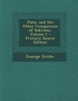 Plato, and the Other Companions of Sokrates, Volume 1 - Primary Source Edition