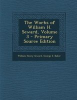 The Works of William H. Seward, Volume 3 - Primary Source Edition