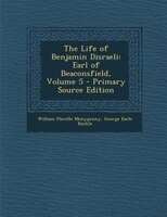 The Life of Benjamin Disraeli: Earl of Beaconsfield, Volume 5 - Primary Source Edition