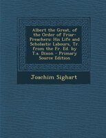 Albert the Great, of the Order of Friar-Preachers: His Life and Scholastic Labours, Tr. from the Fr. Ed. by T.a. Dixon - Primary S