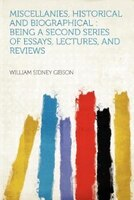 Miscellanies, Historical And Biographical: Being A Second Series Of Essays, Lectures, And Reviews