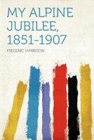 My Alpine Jubilee, 1851-1907