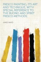 Fresco Painting, Its Art And Technique, With Special Reference To The Buono And Spirit Fresco Methods;