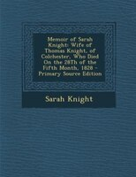 Memoir of Sarah Knight: Wife of Thomas Knight, of Colchester, Who Died On the 28Th of the Fifth Month, 1828 - Primary Sourc