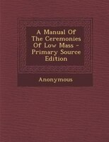 A Manual Of The Ceremonies Of Low Mass - Primary Source Edition